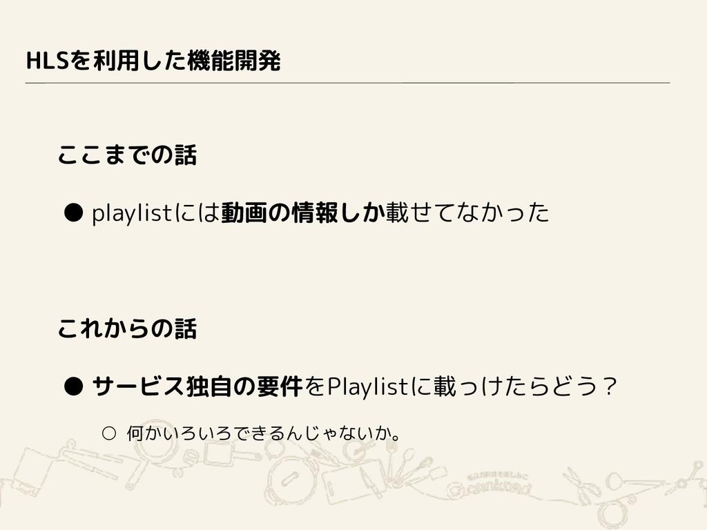 HLSを利用した機能開発 ここまでの話 ● playlistには動画の情報しか載せてなかった ...