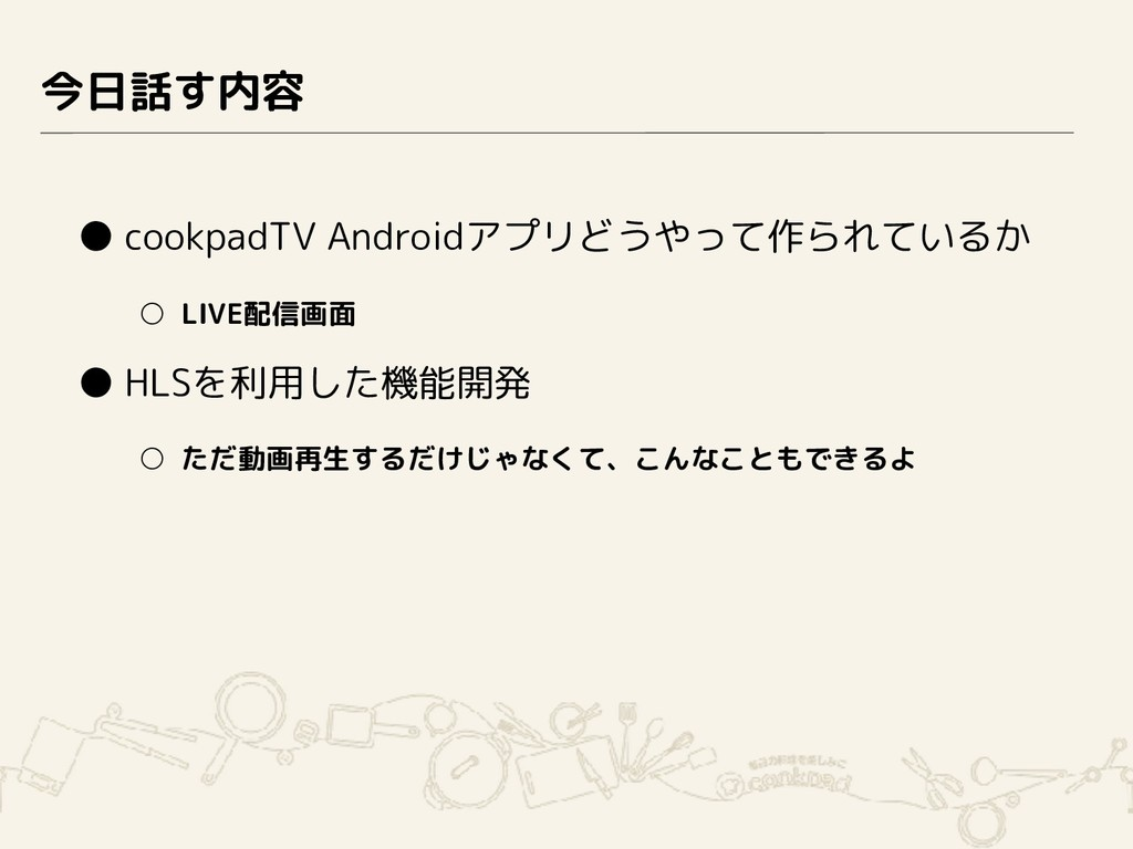 今日話す内容 ● cookpadTV Androidアプリどうやって作られているか ○ LIV...