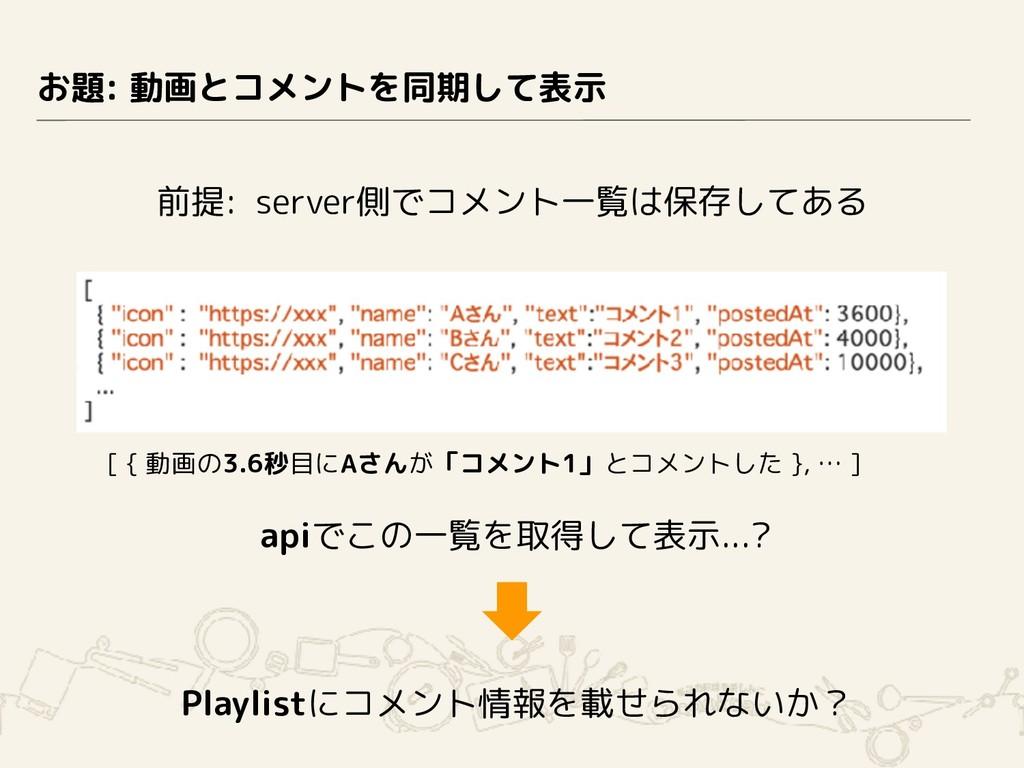 お題: 動画とコメントを同期して表示 前提: server側でコメント一覧は保存してある ap...