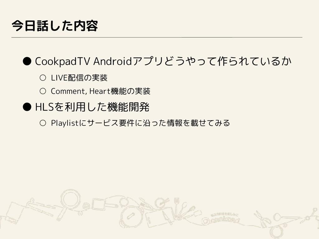 今日話した内容 ● CookpadTV Androidアプリどうやって作られているか ○ LI...