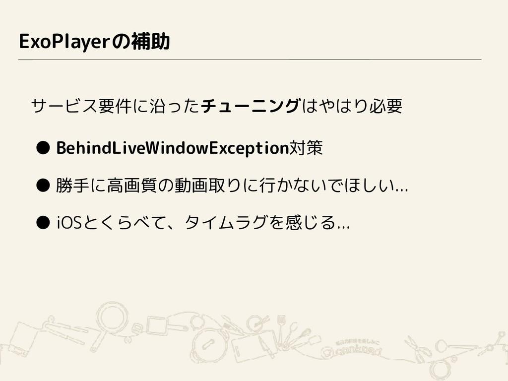 ExoPlayerの補助 サービス要件に沿ったチューニングはやはり必要 ● BehindLiv...