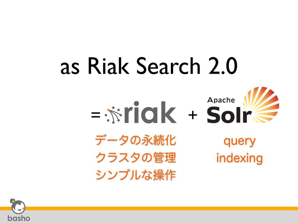 as Riak Search 2.0 = + σʔλͷӬଓԽ Ϋϥελͷཧ γϯϓϧͳૢ࡞ ...