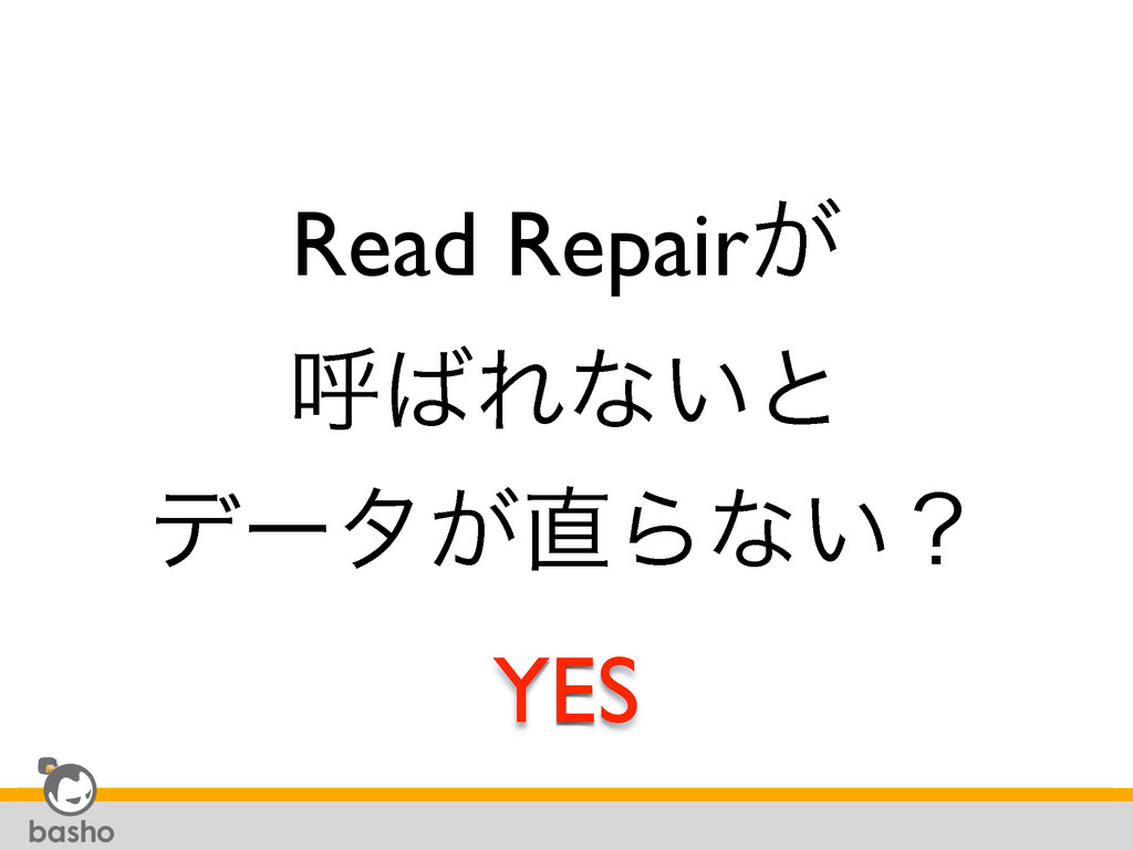 Read Repair͕ ݺΕͳ͍ͱ σʔλ͕Βͳ͍ʁ YES