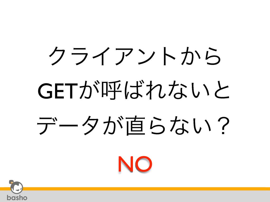 ΫϥΠΞϯτ͔Β GET͕ݺΕͳ͍ͱ σʔλ͕Βͳ͍ʁ NO
