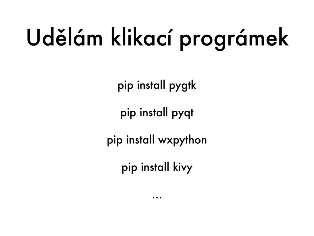 Udělám klikací prográmek pip install pygtk pip ...