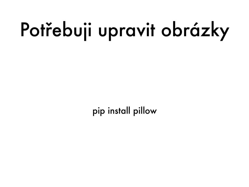 Potřebuji upravit obrázky pip install pillow
