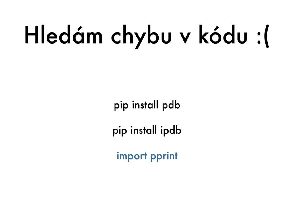 Hledám chybu v kódu :( pip install pdb pip inst...