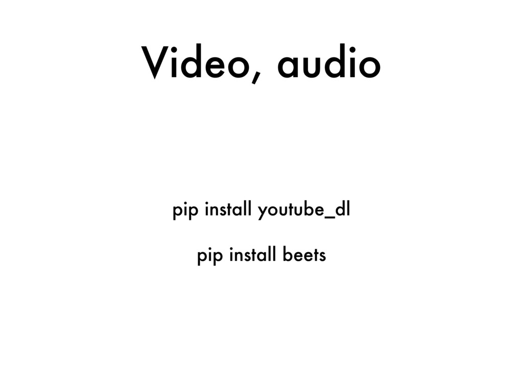 Video, audio pip install youtube_dl pip install...