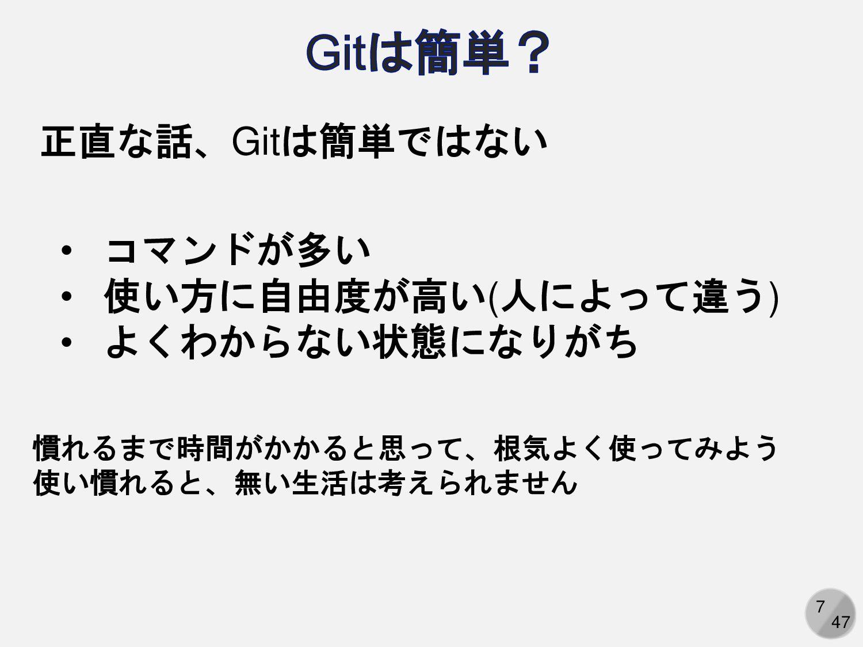 7 正直な話、Gitは簡単ではない • コマンドが多い • 使い方に自由度が高い(人によって違...