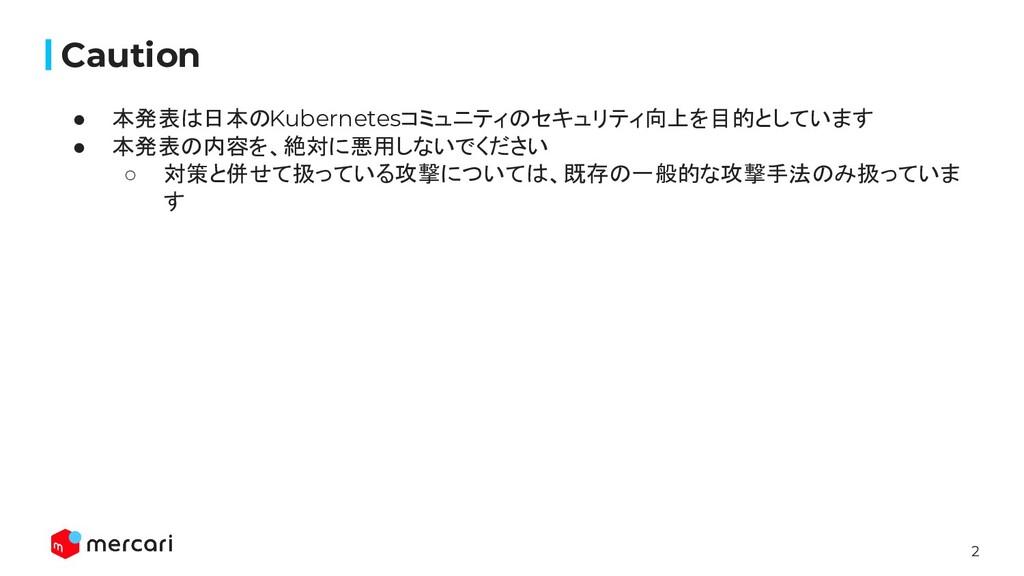 2 Caution ● 本発表は日本のKubernetesコミュニティのセキュリティ向上を目的...