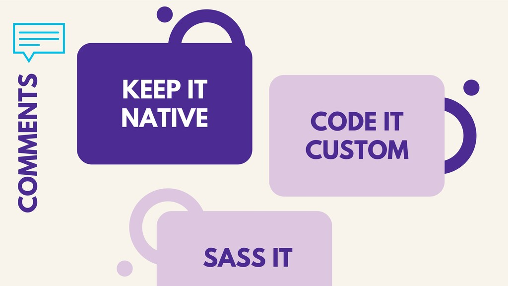 KEEP IT NATIVE COMMENTS CODE IT CUSTOM SASS IT
