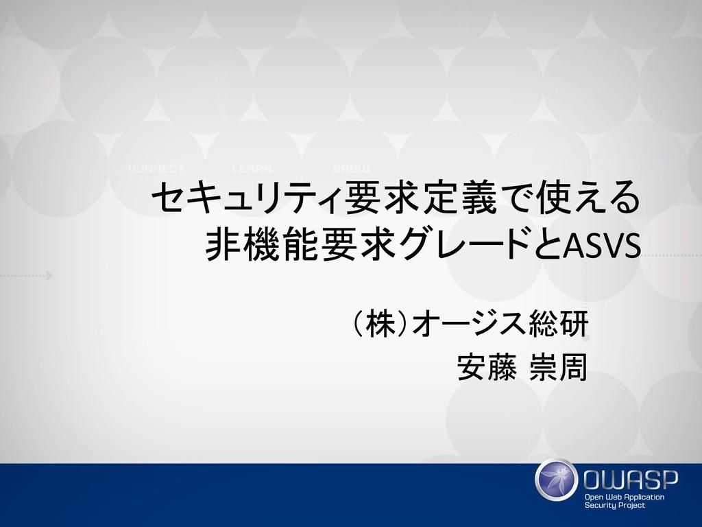セキュリティ要求定義で使える 非機能要求グレードとASVS (株)オージス総研 安藤 崇周