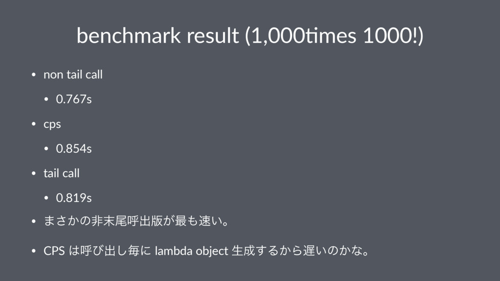 benchmark result (1,0003mes 1000!) • non tail c...