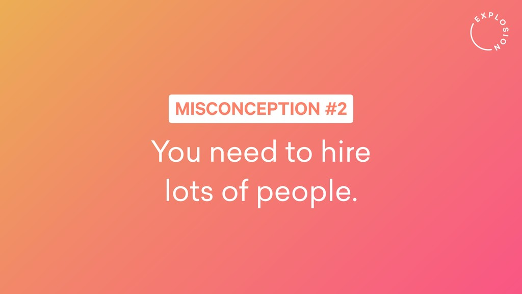 You need to hire lots of people. MISCONCEPTION ...