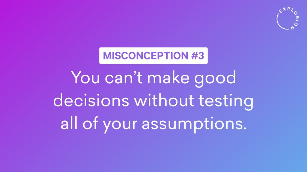 You can't make good decisions without testing a...