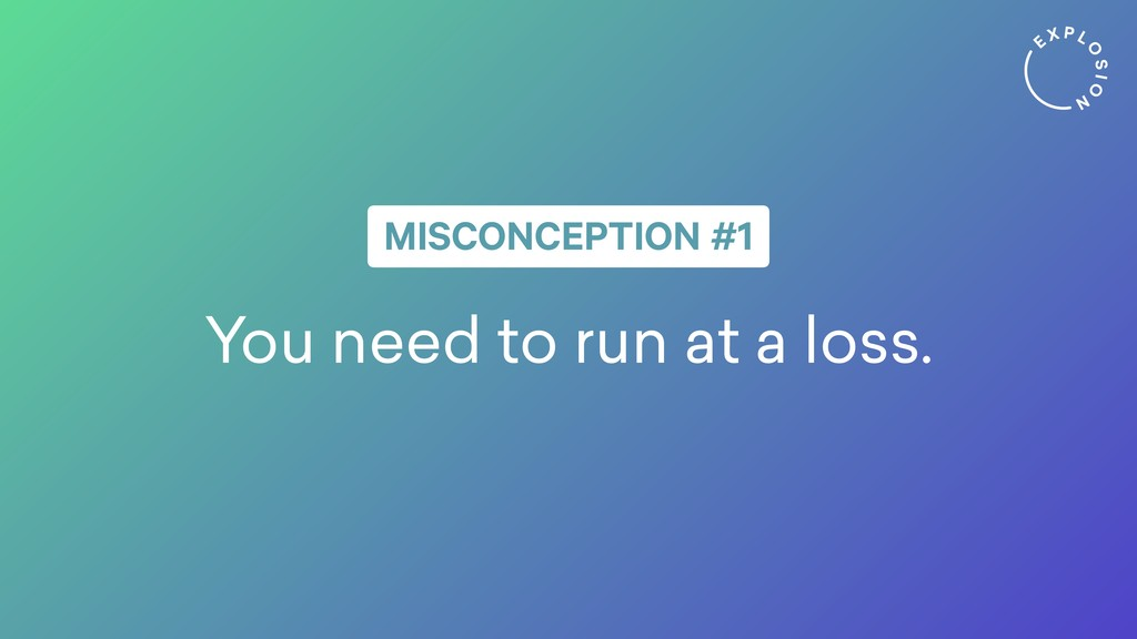 You need to run at a loss. MISCONCEPTION #1