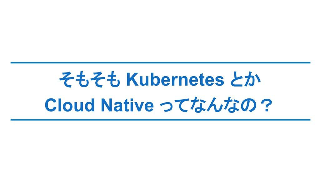 そもそも Kubernetes とか Cloud Native ってなんなの?