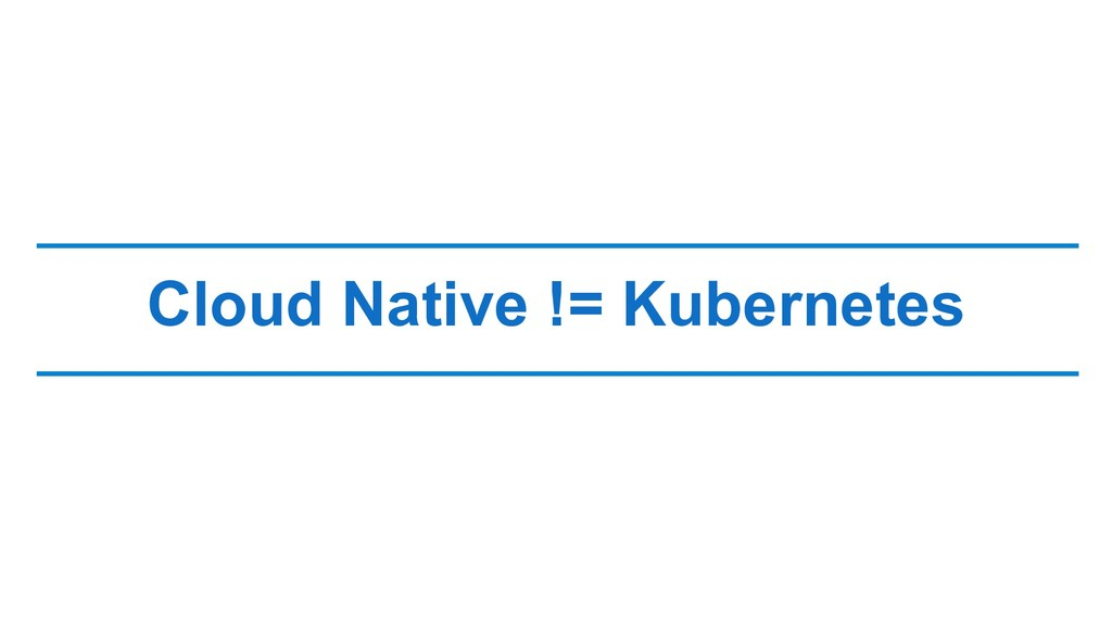 Cloud Native != Kubernetes