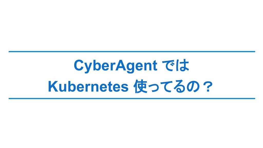 CyberAgent では Kubernetes 使ってるの?