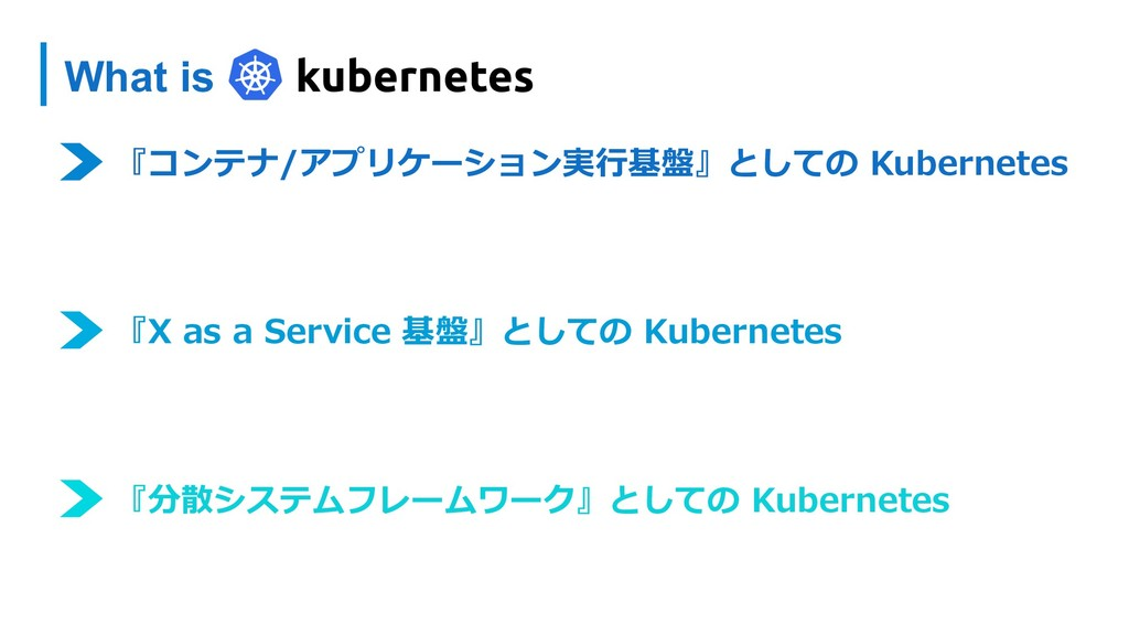 What is 『コンテナ/アプリケーション実⾏基盤』としての Kubernetes 『X a...