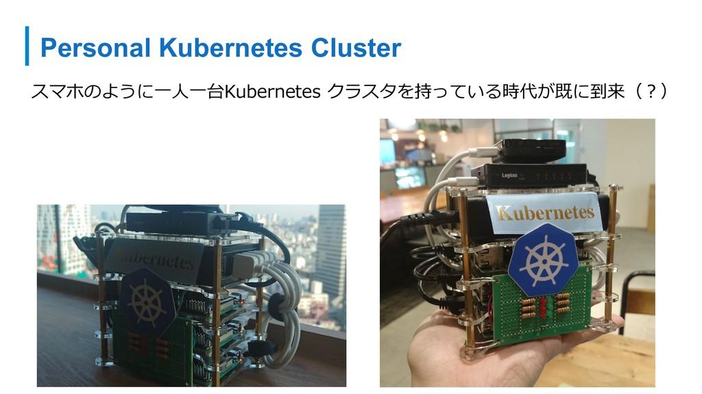 Personal Kubernetes Cluster スマホのように⼀⼈⼀台Kubernet...