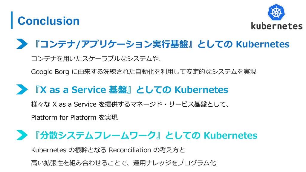Conclusion 『コンテナ/アプリケーション実⾏基盤』としての Kubernetes コ...