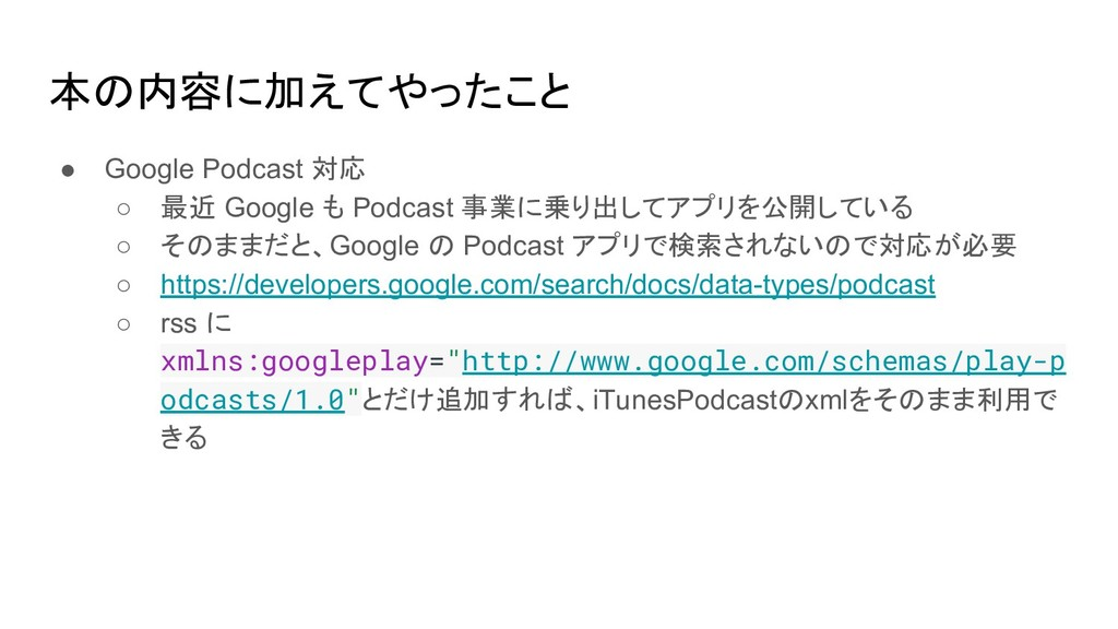 本の内容に加えてやったこと ● Google Podcast 対応 ○ 最近 Google も...