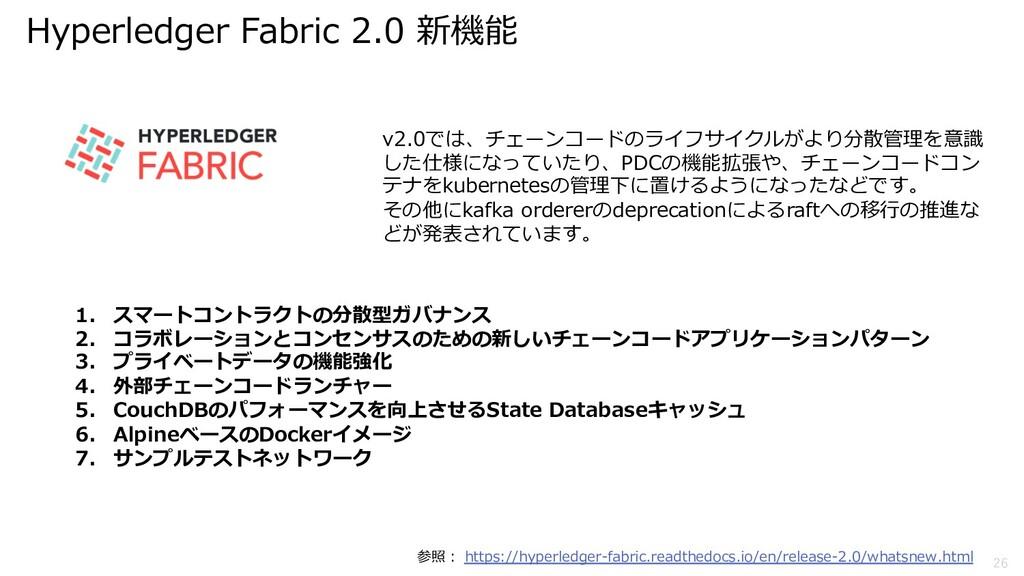 26 Hyperledger Fabric 2.0 新機能 1. スマートコントラクトの分散型...