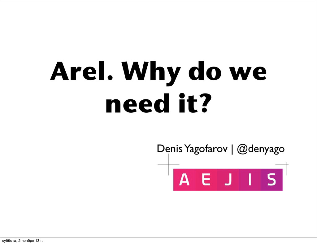 Arel. Why do we need it? Denis Yagofarov | @den...