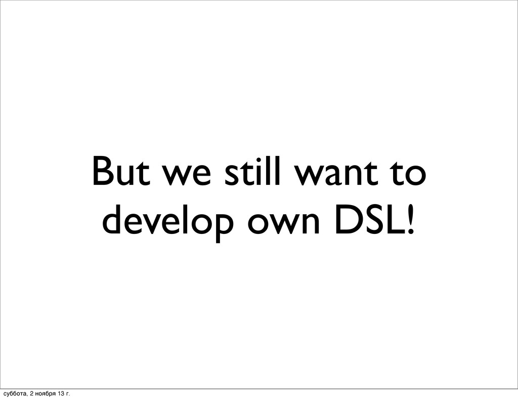 But we still want to develop own DSL! суббота, ...
