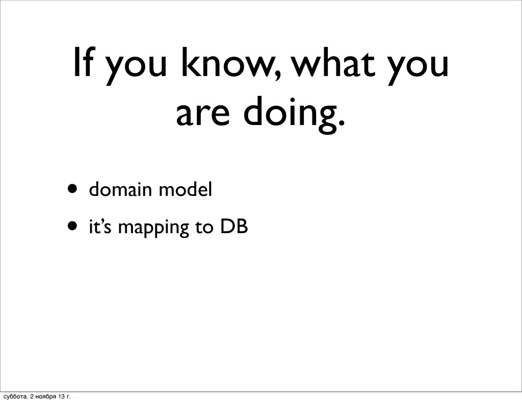 If you know, what you are doing. • domain model...