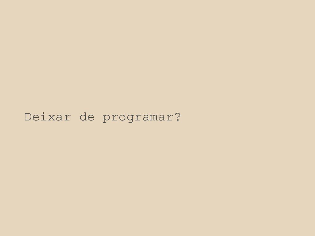 Deixar de programar?