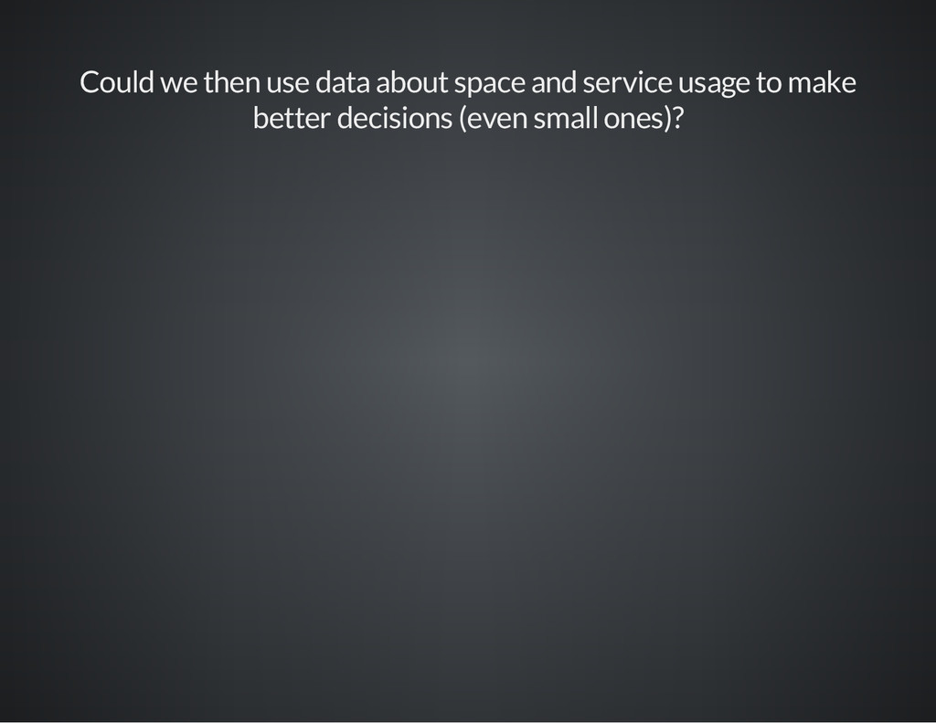 Could we then use data about space and service ...
