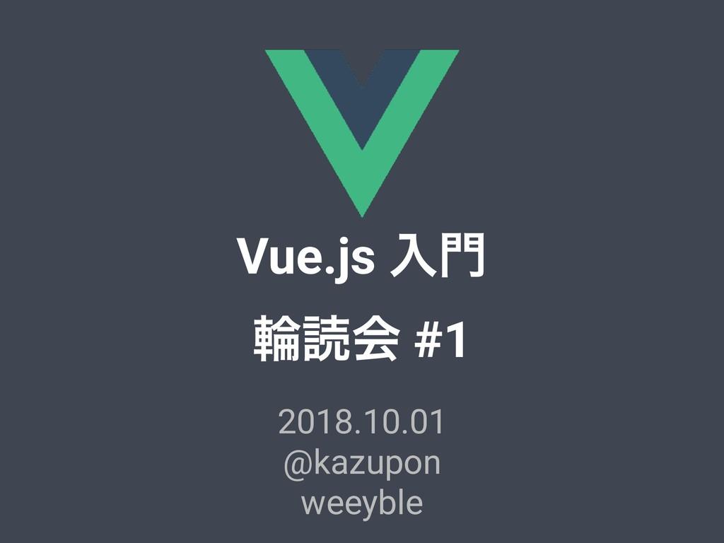 Vue.js ೖ ྠಡձ #1 2018.10.01 @kazupon weeyble