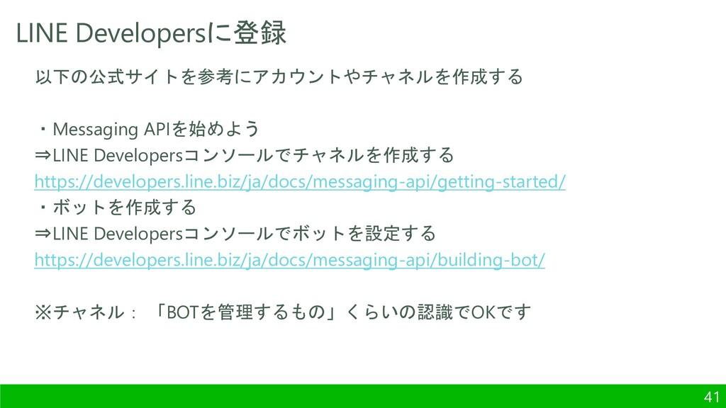 LINE Developersに登録 41 以下の公式サイトを参考にアカウントやチャネルを作成...