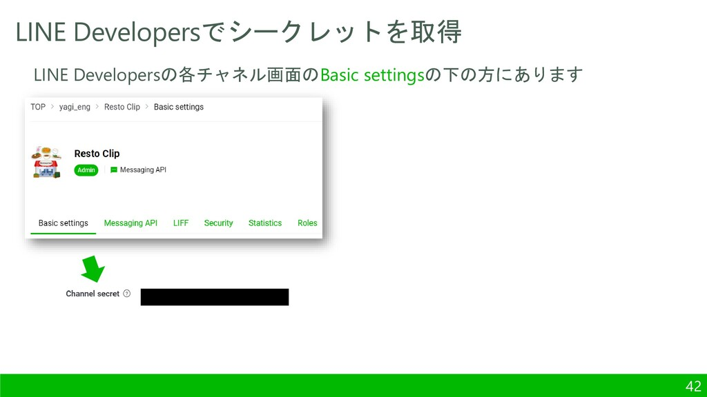 LINE Developersでシークレットを取得 42 LINE Developersの各チ...