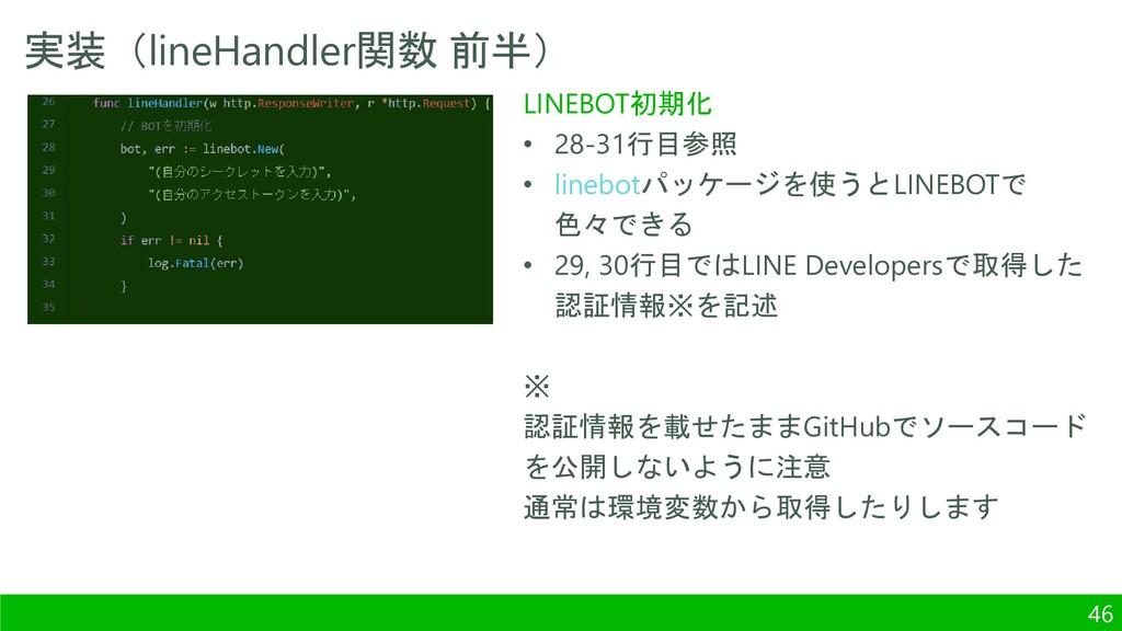 実装(lineHandler関数 前半) 46 LINEBOT初期化 • 28-31行目参照 ...