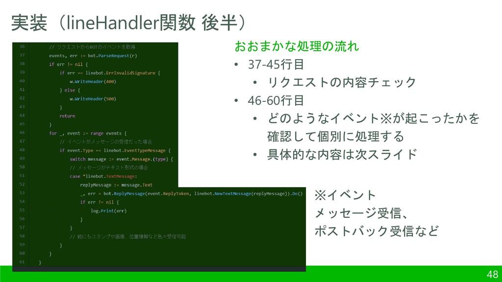 実装(lineHandler関数 後半) 48 おおまかな処理の流れ • 37-45行目 • ...