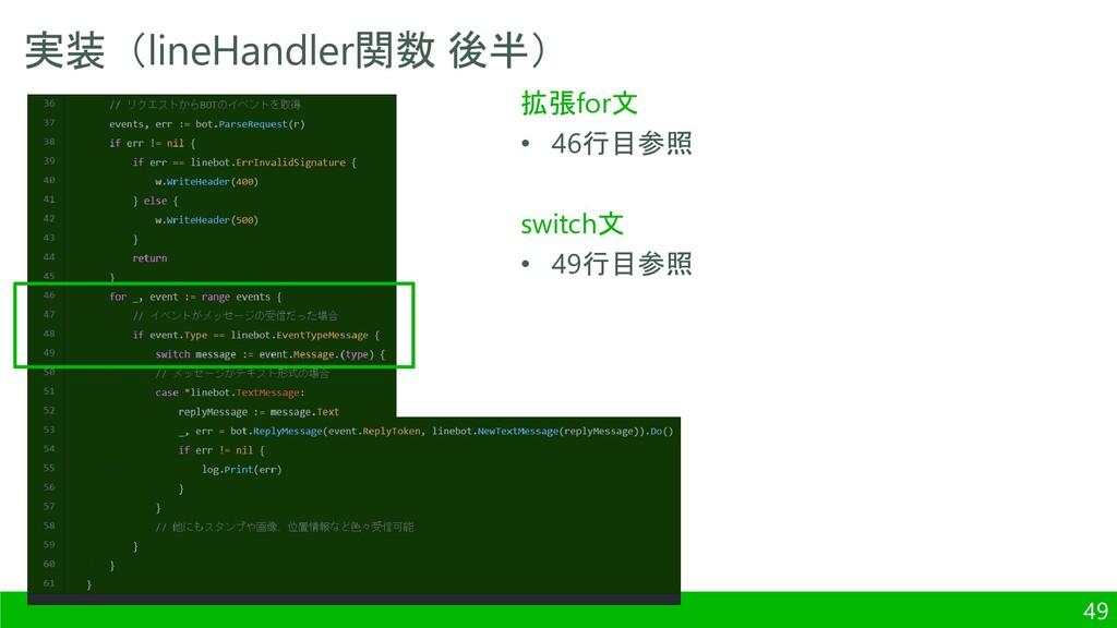 実装(lineHandler関数 後半) 49 拡張for文 • 46行目参照 switch文...