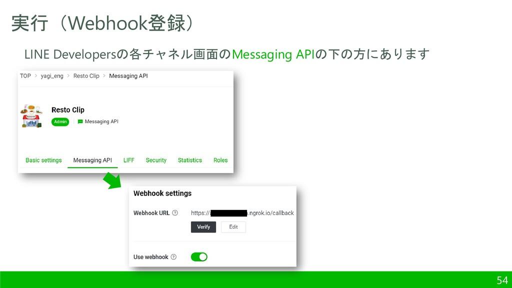実行(Webhook登録) 54 LINE Developersの各チャネル画面のMessag...