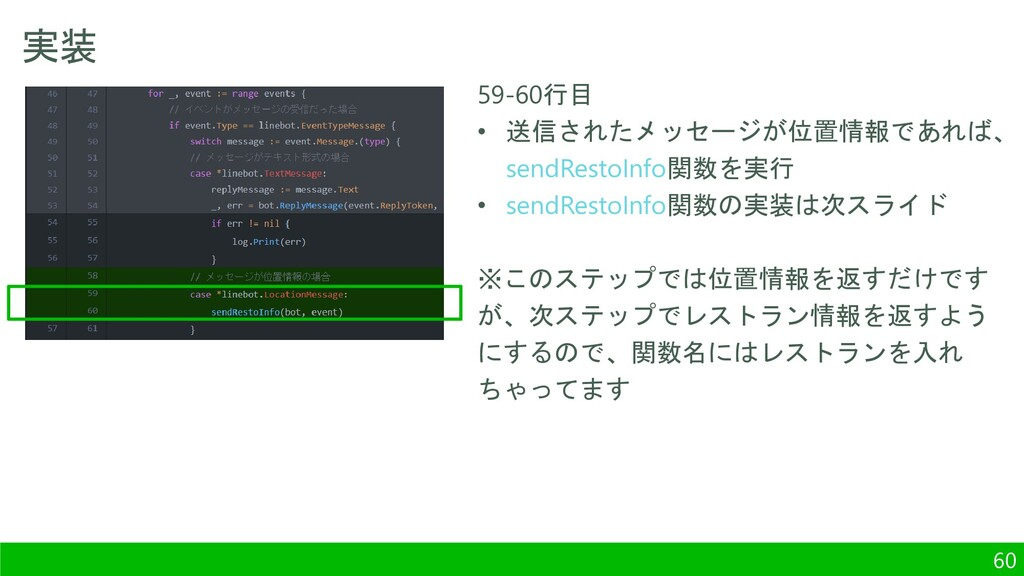 実装 60 59-60行目 • 送信されたメッセージが位置情報であれば、 sendRestoI...