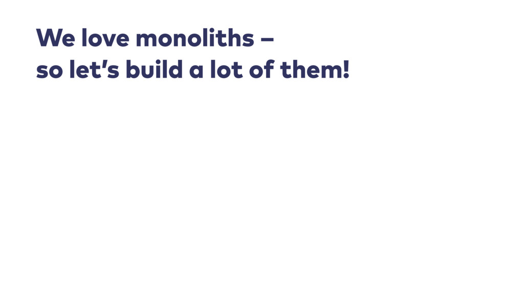 We love monoliths –