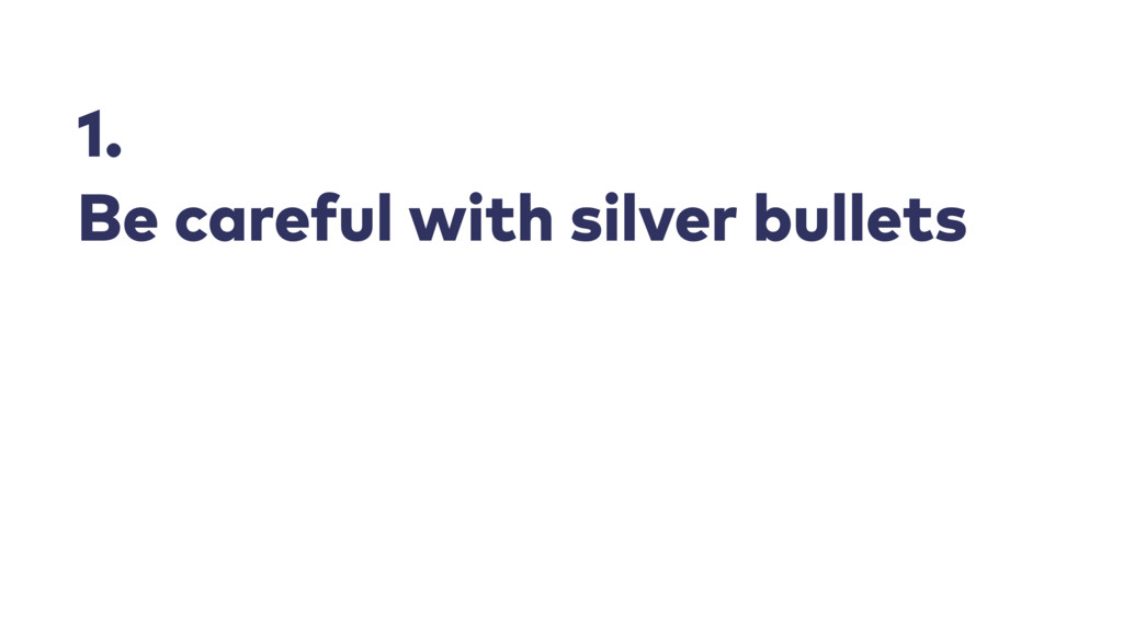 1. Be careful with silver bullets