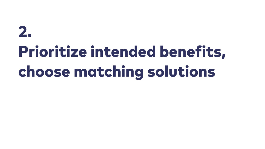 2. Prioritize intended benefits, choose matchin...