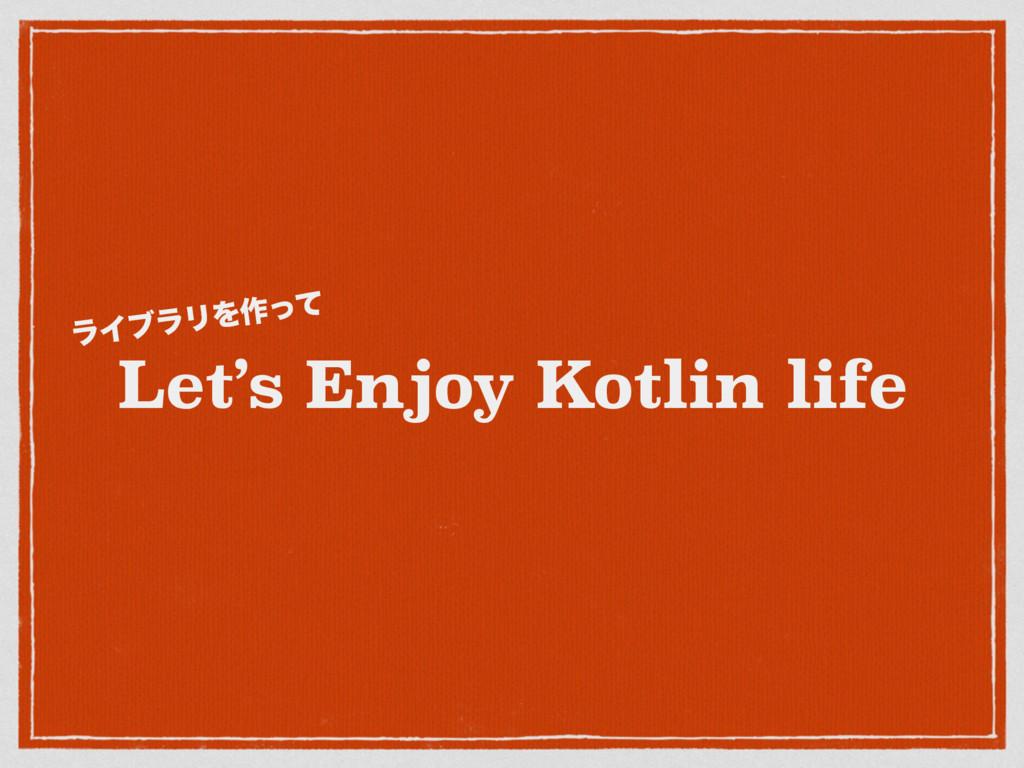 Let's Enjoy Kotlin life ϥΠϒϥϦΛ࡞ͬͯ