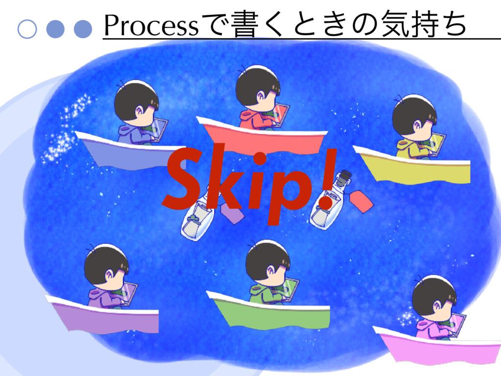 ProcessͰॻ͘ͱ͖ͷؾͪ Skip!