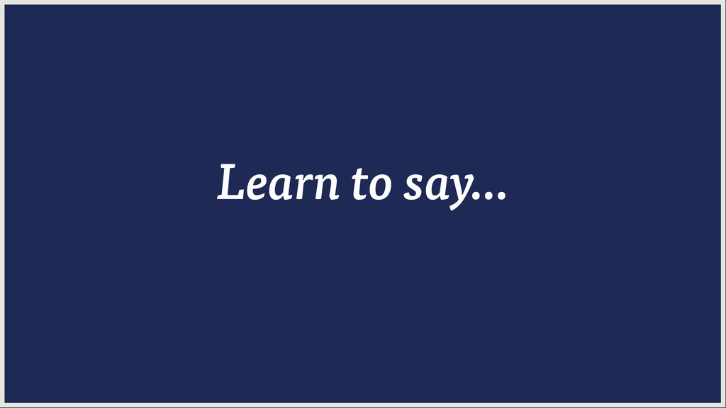 Learn to say...