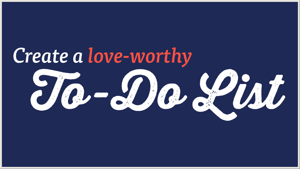 To-Do List Create a love-worthy