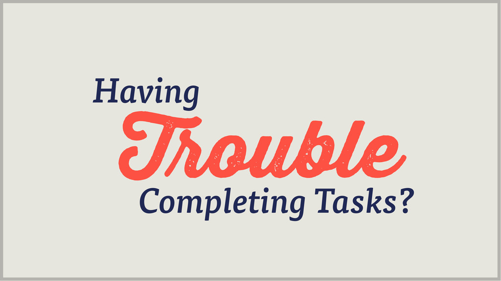 ouble Having Completing Tasks?