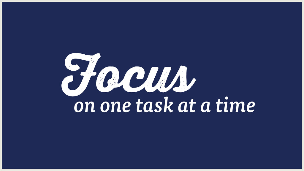 Focus on one task at a time